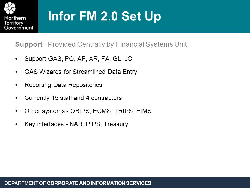 DEPARTMENT OF CORPORATE AND INFORMATION SERVICES Infor FM 2.0 Set Up Support - Provided Centrally by Financial Systems Unit Support GAS, PO, AP, AR, FA, GL, JC GAS Wizards for Streamlined Data Entry Reporting Data Repositories Currently 15 staff and 4 contractors Other systems - OBIPS, ECMS, TRIPS, EIMS Key interfaces - NAB, PIPS, Treasury