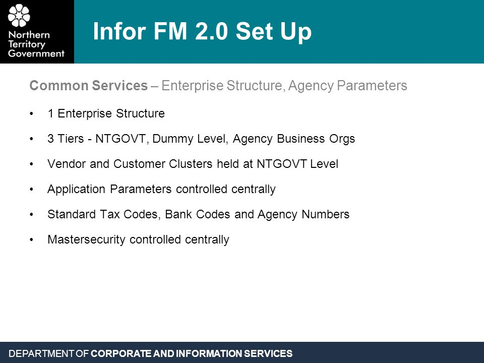 DEPARTMENT OF CORPORATE AND INFORMATION SERVICES Infor FM 2.0 Set Up Common Services – Enterprise Structure, Agency Parameters 1 Enterprise Structure 3 Tiers - NTGOVT, Dummy Level, Agency Business Orgs Vendor and Customer Clusters held at NTGOVT Level Application Parameters controlled centrally Standard Tax Codes, Bank Codes and Agency Numbers Mastersecurity controlled centrally