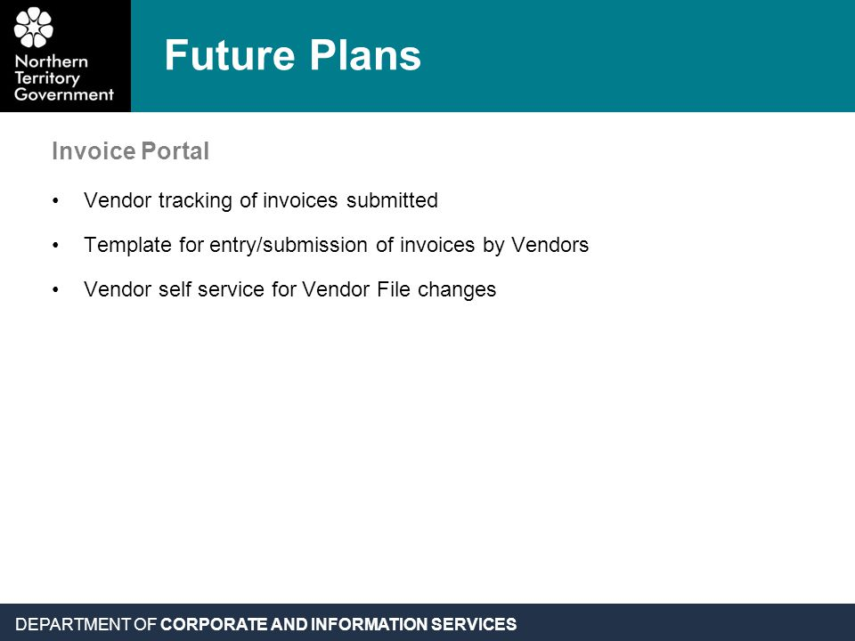 DEPARTMENT OF CORPORATE AND INFORMATION SERVICES Future Plans Invoice Portal Vendor tracking of invoices submitted Template for entry/submission of invoices by Vendors Vendor self service for Vendor File changes