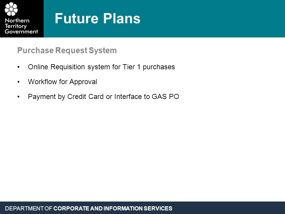 DEPARTMENT OF CORPORATE AND INFORMATION SERVICES Future Plans Purchase Request System Online Requisition system for Tier 1 purchases Workflow for Approval Payment by Credit Card or Interface to GAS PO
