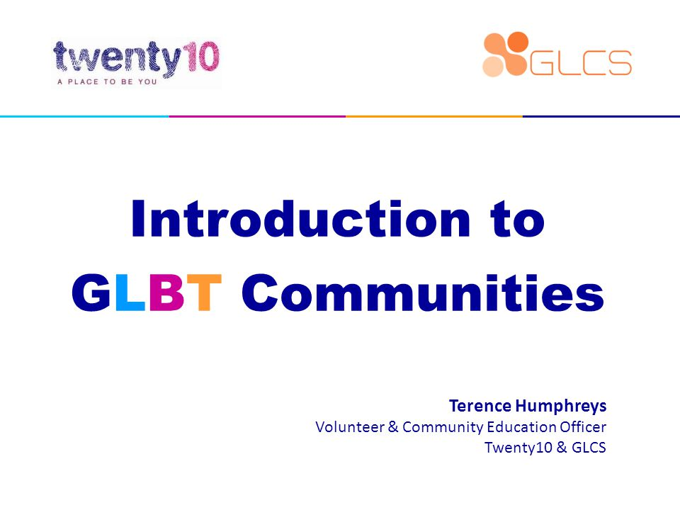 Introduction to GLBT Communities Terence Humphreys Volunteer & Community Education Officer Twenty10 & GLCS