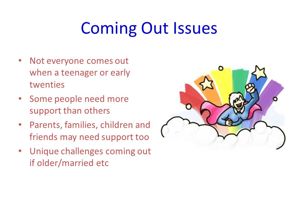 Coming Out Issues Not everyone comes out when a teenager or early twenties Some people need more support than others Parents, families, children and friends may need support too Unique challenges coming out if older/married etc