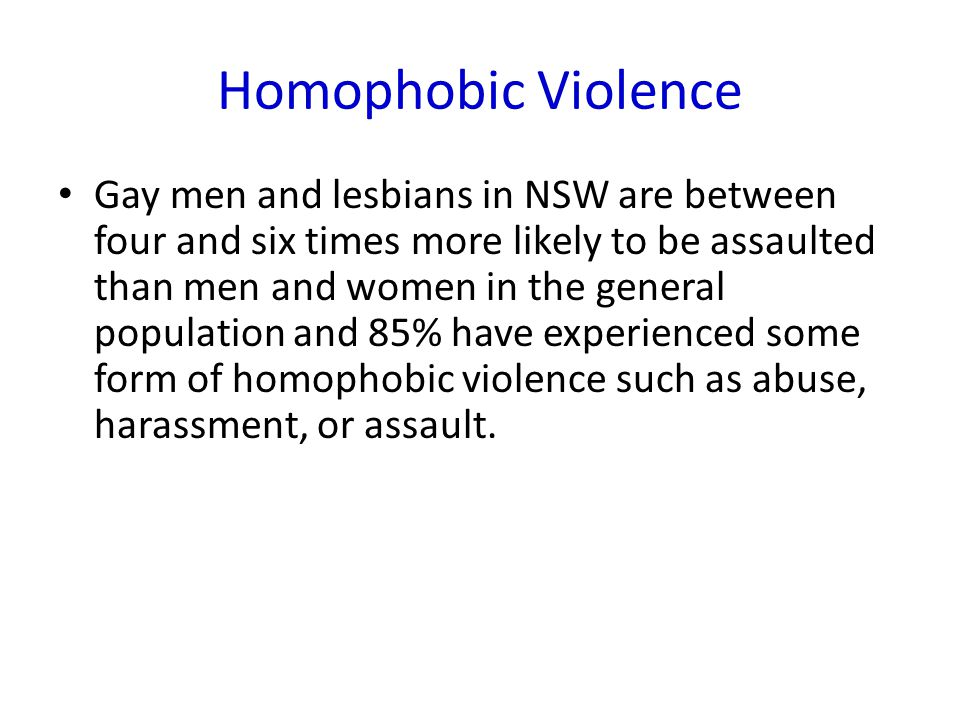 Homophobic Violence Gay men and lesbians in NSW are between four and six times more likely to be assaulted than men and women in the general population and 85% have experienced some form of homophobic violence such as abuse, harassment, or assault.