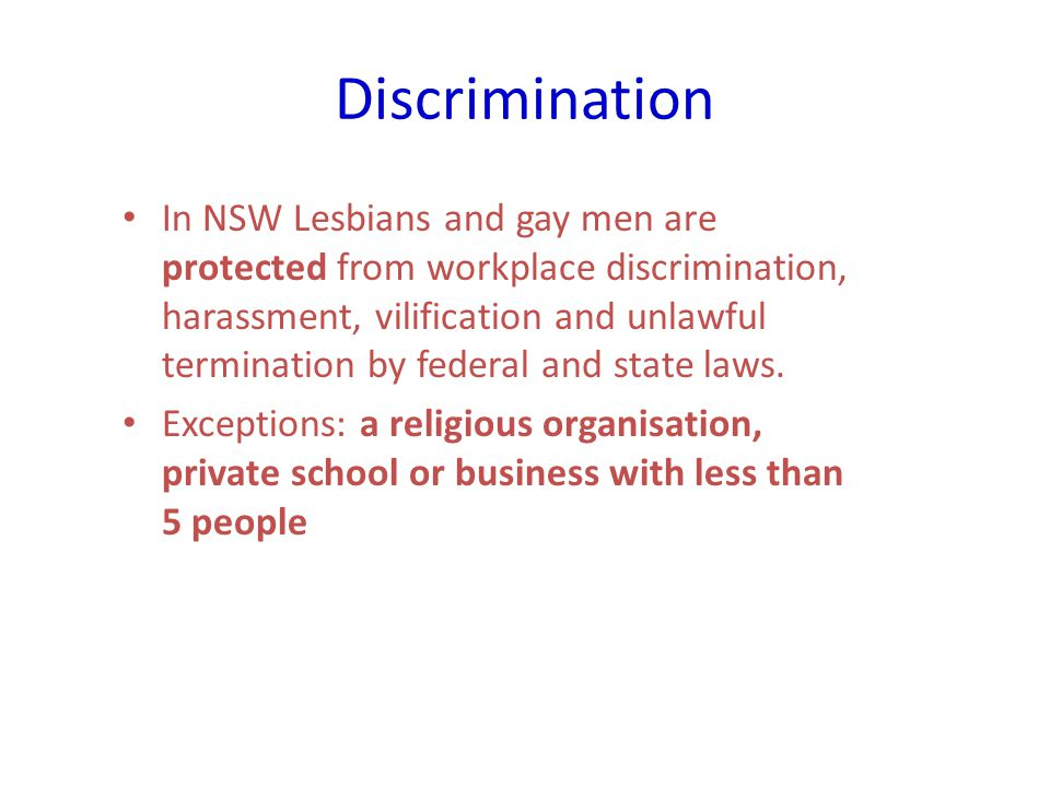 Discrimination In NSW Lesbians and gay men are protected from workplace discrimination, harassment, vilification and unlawful termination by federal and state laws.