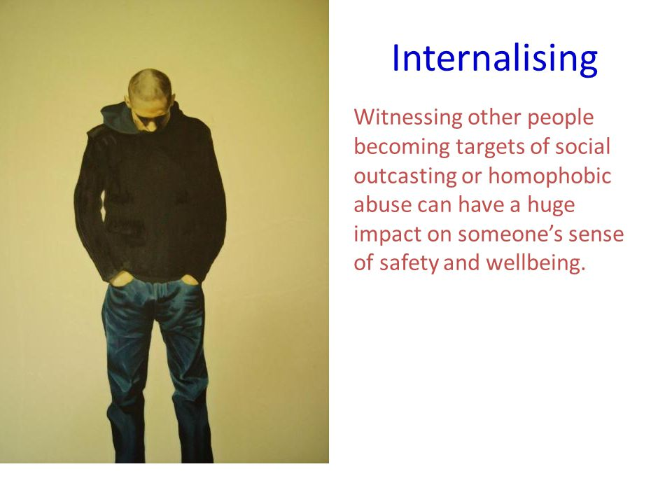 Internalising Witnessing other people becoming targets of social outcasting or homophobic abuse can have a huge impact on someone's sense of safety and wellbeing.