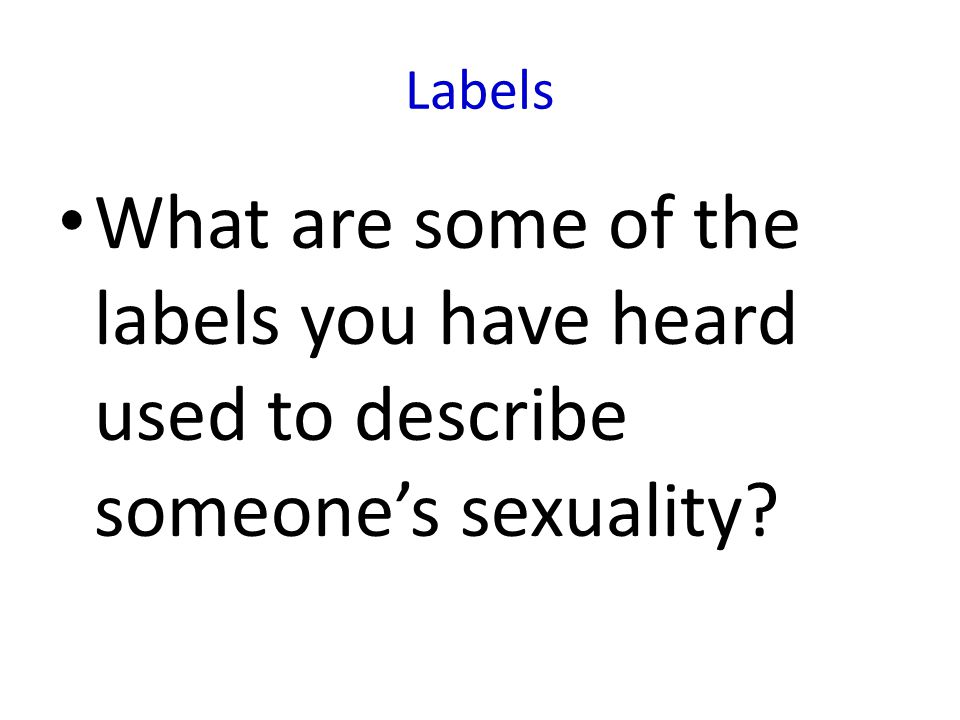 Labels What are some of the labels you have heard used to describe someone's sexuality