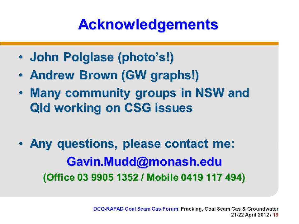 DCQ-RAPAD Coal Seam Gas Forum: Fracking, Coal Seam Gas & Groundwater 21-22 April 2012 / 19 Acknowledgements John Polglase (photo's!)John Polglase (photo's!) Andrew Brown (GW graphs!)Andrew Brown (GW graphs!) Many community groups in NSW and Qld working on CSG issuesMany community groups in NSW and Qld working on CSG issues Any questions, please contact me:Any questions, please contact me:Gavin.Mudd@monash.edu (Office 03 9905 1352 / Mobile 0419 117 494)