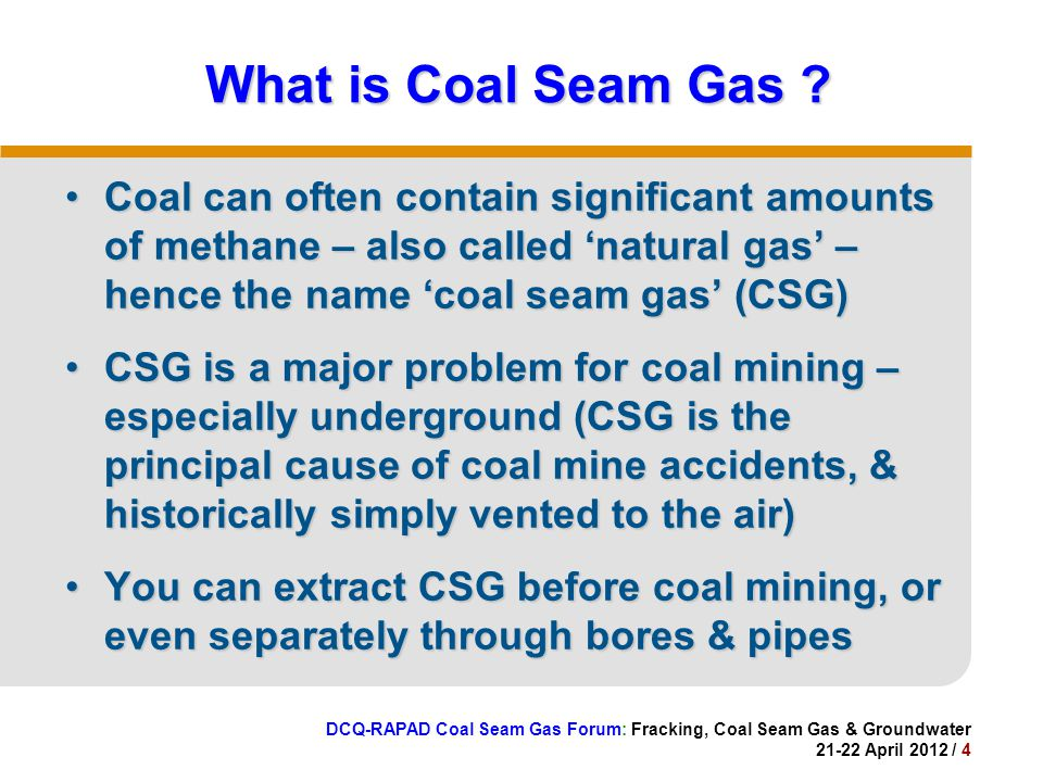DCQ-RAPAD Coal Seam Gas Forum: Fracking, Coal Seam Gas & Groundwater 21-22 April 2012 / 4 What is Coal Seam Gas .