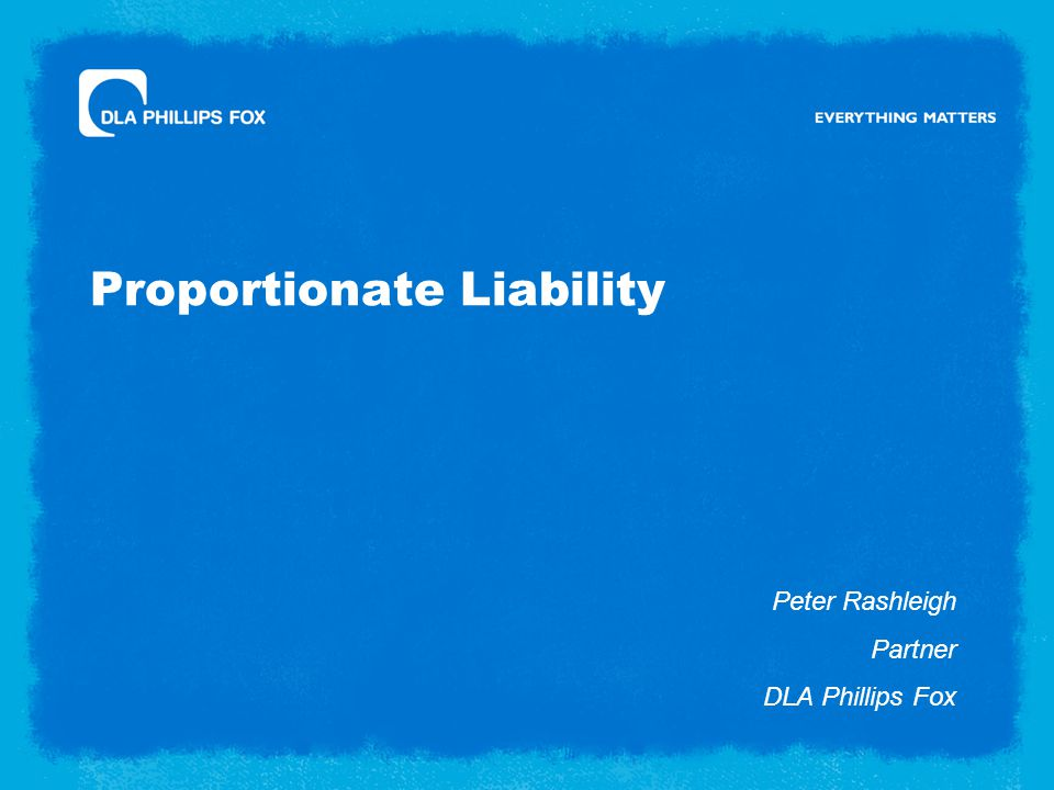 Proportionate Liability Peter Rashleigh Partner DLA Phillips Fox