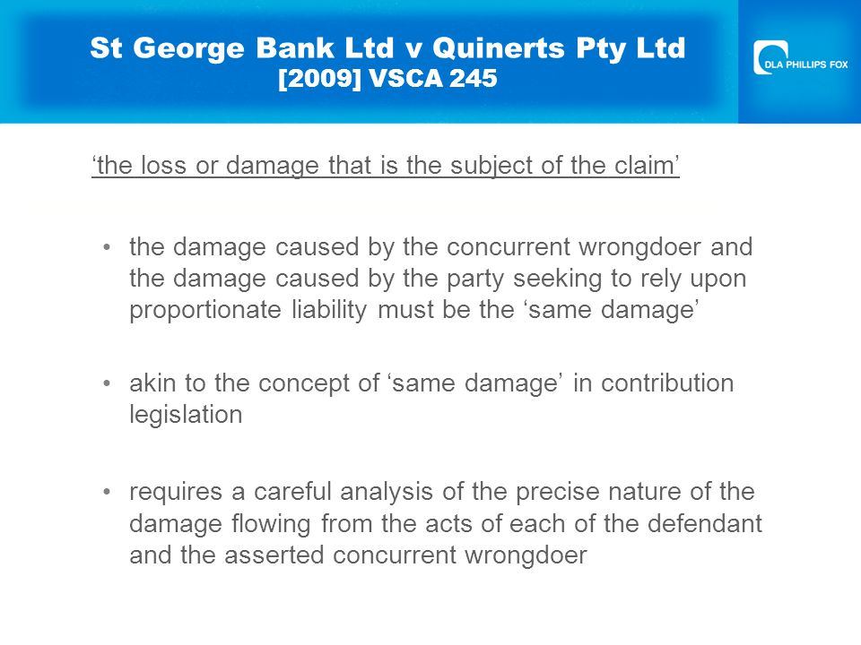 St George Bank Ltd v Quinerts Pty Ltd [2009] VSCA 245 'the loss or damage that is the subject of the claim' the damage caused by the concurrent wrongdoer and the damage caused by the party seeking to rely upon proportionate liability must be the 'same damage' akin to the concept of 'same damage' in contribution legislation requires a careful analysis of the precise nature of the damage flowing from the acts of each of the defendant and the asserted concurrent wrongdoer