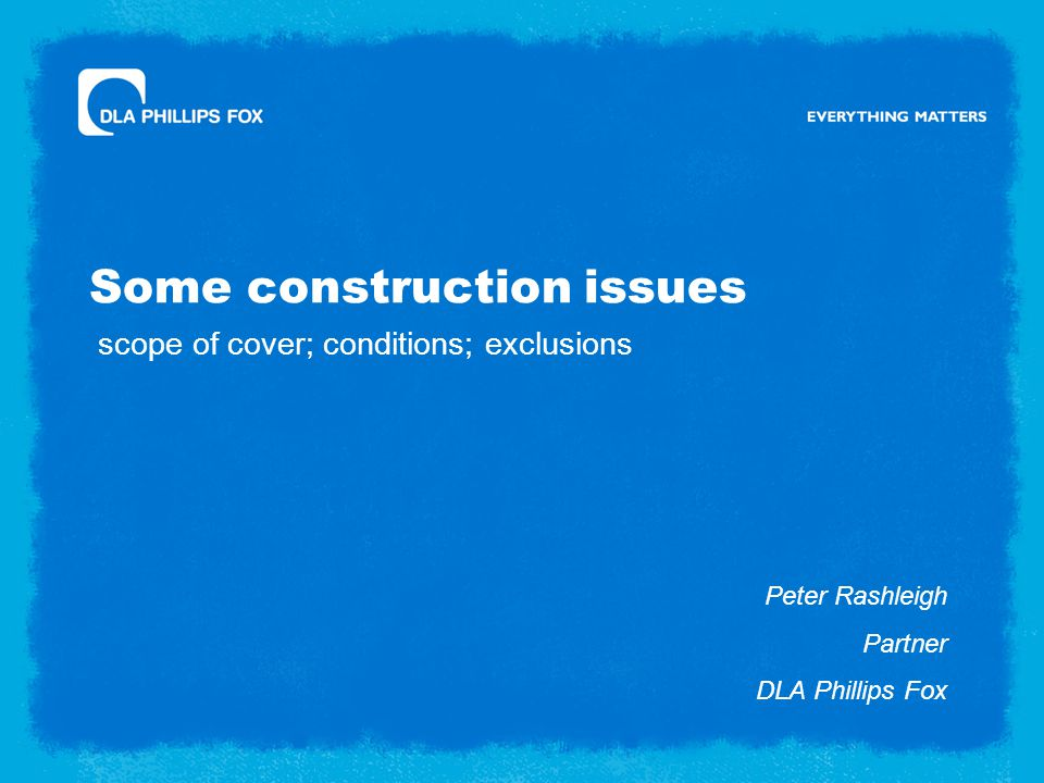 Some construction issues Peter Rashleigh Partner DLA Phillips Fox scope of cover; conditions; exclusions