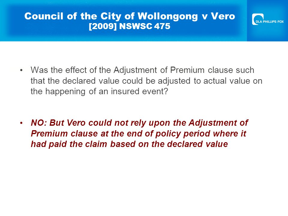 Council of the City of Wollongong v Vero [2009] NSWSC 475 Was the effect of the Adjustment of Premium clause such that the declared value could be adjusted to actual value on the happening of an insured event.