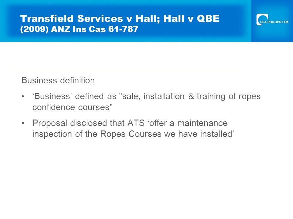 Transfield Services v Hall; Hall v QBE (2009) ANZ Ins Cas 61-787 Business definition 'Business' defined as sale, installation & training of ropes confidence courses Proposal disclosed that ATS 'offer a maintenance inspection of the Ropes Courses we have installed'