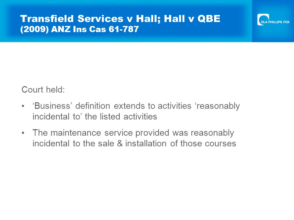 Transfield Services v Hall; Hall v QBE (2009) ANZ Ins Cas 61-787 Court held: 'Business' definition extends to activities 'reasonably incidental to' the listed activities The maintenance service provided was reasonably incidental to the sale & installation of those courses