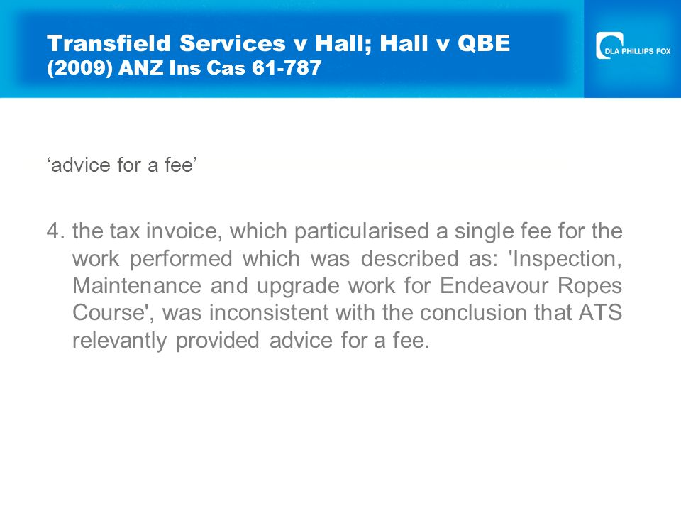 Transfield Services v Hall; Hall v QBE (2009) ANZ Ins Cas 61-787 'advice for a fee' 4.the tax invoice, which particularised a single fee for the work performed which was described as: Inspection, Maintenance and upgrade work for Endeavour Ropes Course , was inconsistent with the conclusion that ATS relevantly provided advice for a fee.