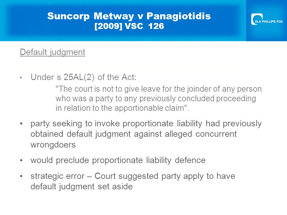 Suncorp Metway v Panagiotidis [2009] VSC 126 Default judgment Under s 25AL(2) of the Act: The court is not to give leave for the joinder of any person who was a party to any previously concluded proceeding in relation to the apportionable claim .