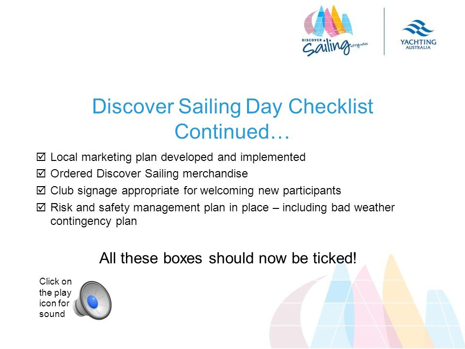  Local marketing plan developed and implemented  Ordered Discover Sailing merchandise  Club signage appropriate for welcoming new participants  Risk and safety management plan in place – including bad weather contingency plan All these boxes should now be ticked.