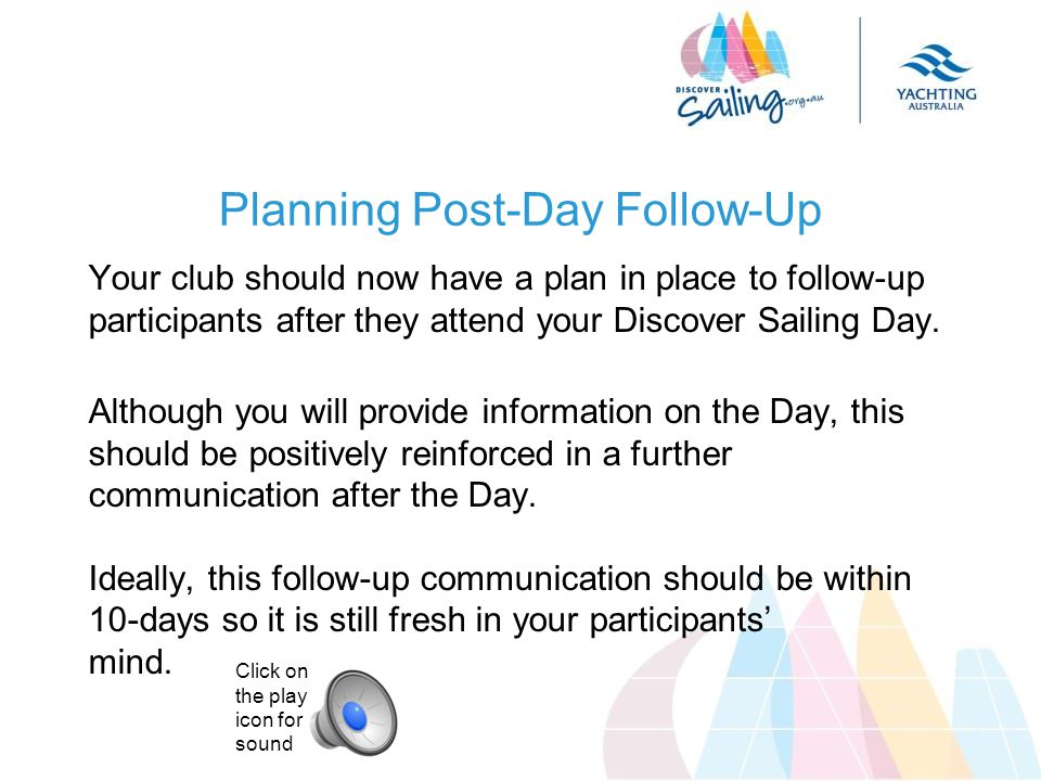 Planning Post-Day Follow-Up Your club should now have a plan in place to follow-up participants after they attend your Discover Sailing Day.
