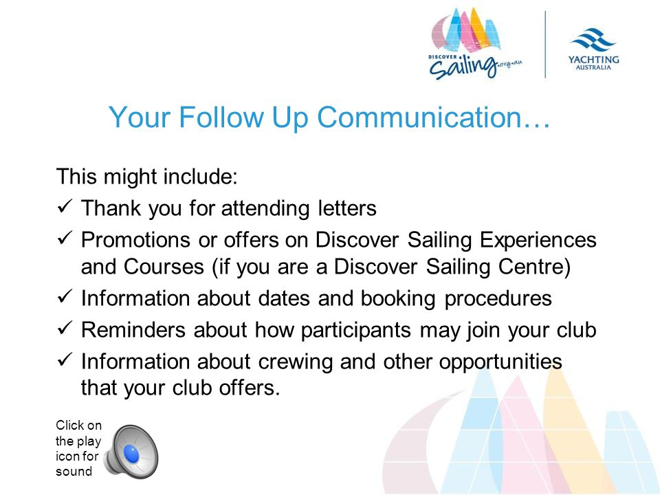 Your Follow Up Communication… This might include: Thank you for attending letters Promotions or offers on Discover Sailing Experiences and Courses (if you are a Discover Sailing Centre) Information about dates and booking procedures Reminders about how participants may join your club Information about crewing and other opportunities that your club offers.