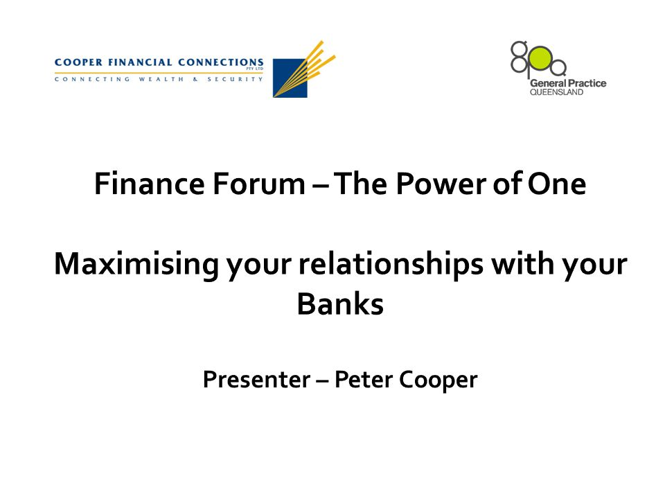 Finance Forum – The Power of One Maximising your relationships with your Banks Presenter – Peter Cooper
