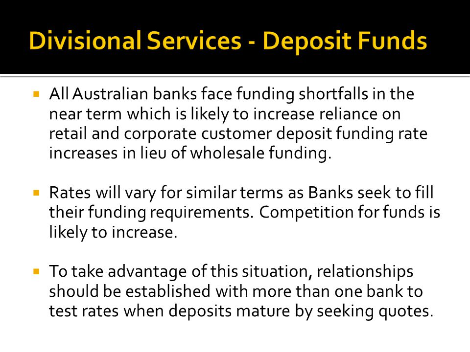  All Australian banks face funding shortfalls in the near term which is likely to increase reliance on retail and corporate customer deposit funding rate increases in lieu of wholesale funding.