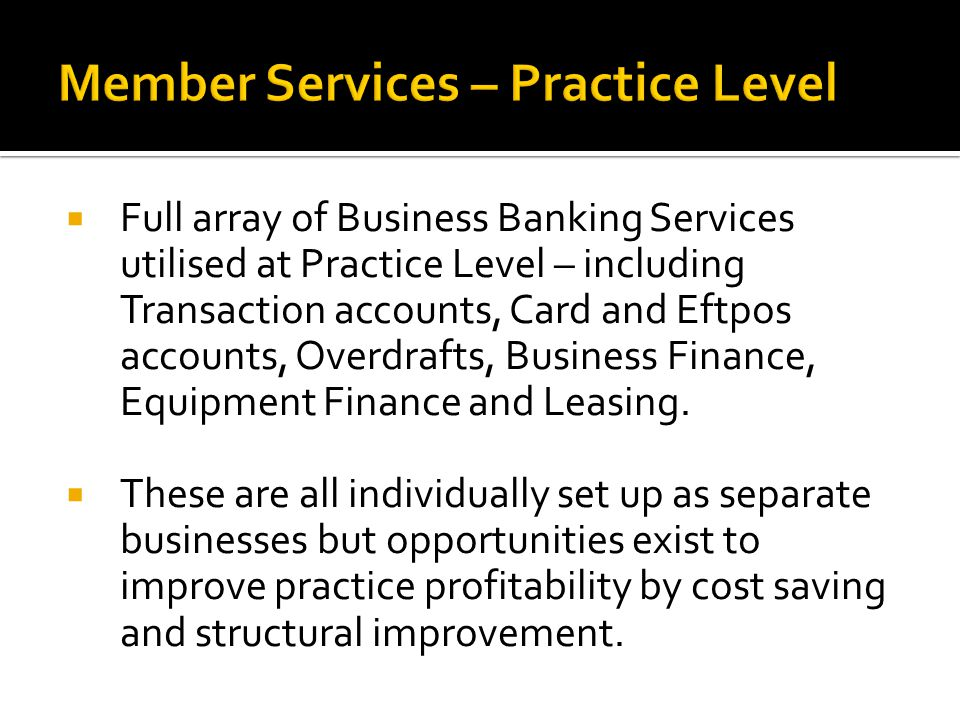  Full array of Business Banking Services utilised at Practice Level – including Transaction accounts, Card and Eftpos accounts, Overdrafts, Business Finance, Equipment Finance and Leasing.
