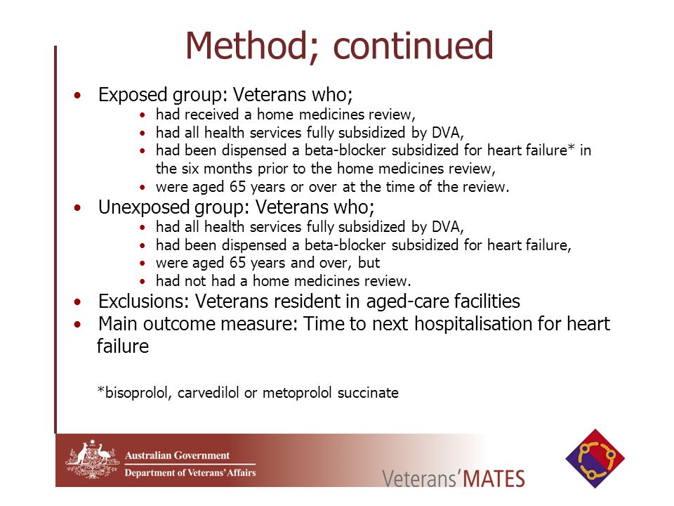 Method; continued Exposed group: Veterans who; had received a home medicines review, had all health services fully subsidized by DVA, had been dispensed a beta-blocker subsidized for heart failure* in the six months prior to the home medicines review, were aged 65 years or over at the time of the review.