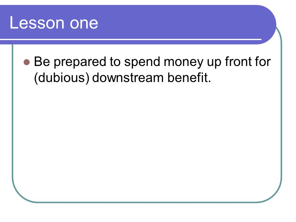 Lesson one Be prepared to spend money up front for (dubious) downstream benefit.