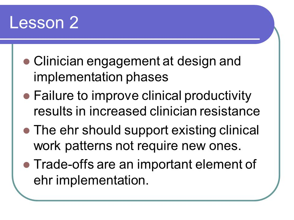 Lesson 2 Clinician engagement at design and implementation phases Failure to improve clinical productivity results in increased clinician resistance The ehr should support existing clinical work patterns not require new ones.
