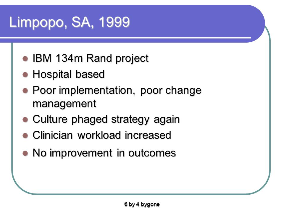 Limpopo, SA, 1999 IBM 134m Rand project IBM 134m Rand project Hospital based Hospital based Poor implementation, poor change management Poor implementation, poor change management Culture phaged strategy again Culture phaged strategy again Clinician workload increased Clinician workload increased No improvement in outcomes No improvement in outcomes 6 by 4 bygone