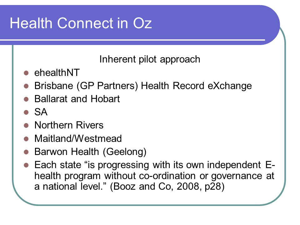 Health Connect in Oz Inherent pilot approach ehealthNT Brisbane (GP Partners) Health Record eXchange Ballarat and Hobart SA Northern Rivers Maitland/Westmead Barwon Health (Geelong) Each state is progressing with its own independent E- health program without co-ordination or governance at a national level. (Booz and Co, 2008, p28)