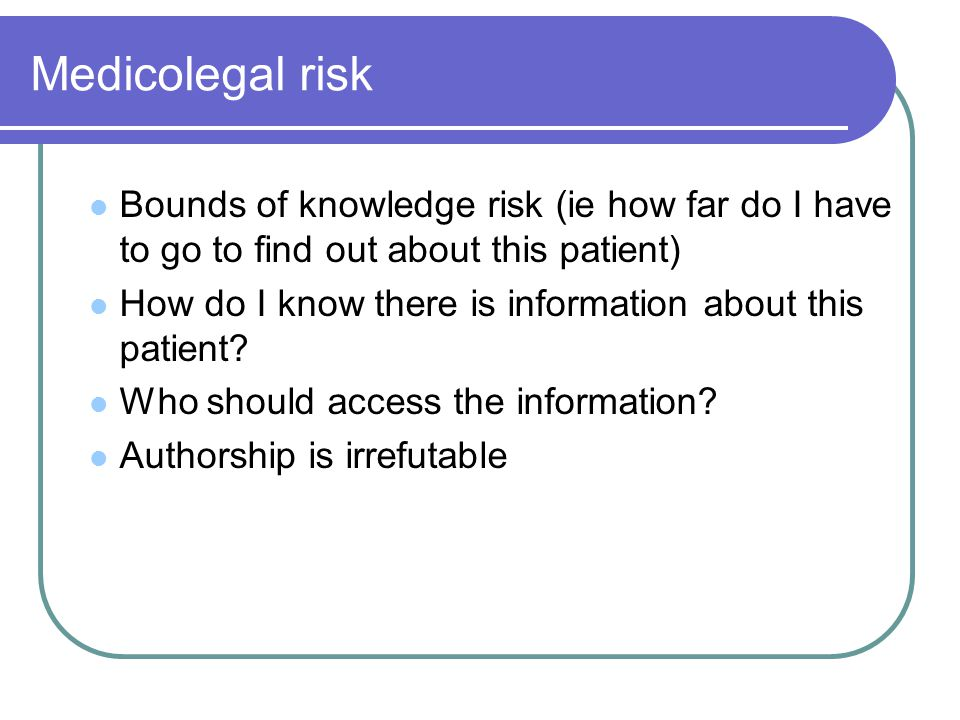 Medicolegal risk Bounds of knowledge risk (ie how far do I have to go to find out about this patient) How do I know there is information about this patient.