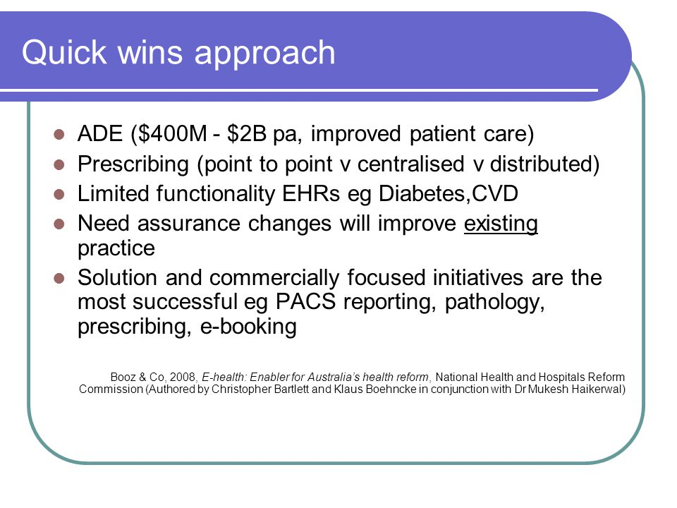 Quick wins approach ADE ($400M - $2B pa, improved patient care) Prescribing (point to point v centralised v distributed) Limited functionality EHRs eg Diabetes,CVD Need assurance changes will improve existing practice Solution and commercially focused initiatives are the most successful eg PACS reporting, pathology, prescribing, e-booking Booz & Co, 2008, E-health: Enabler for Australia's health reform, National Health and Hospitals Reform Commission (Authored by Christopher Bartlett and Klaus Boehncke in conjunction with Dr Mukesh Haikerwal)