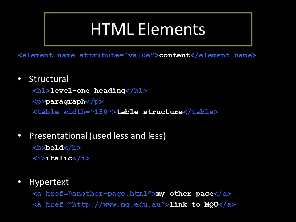 HTML Elements content Structural level-one heading paragraph table structure Presentational (used less and less) bold italic Hypertext my other page link to MQU