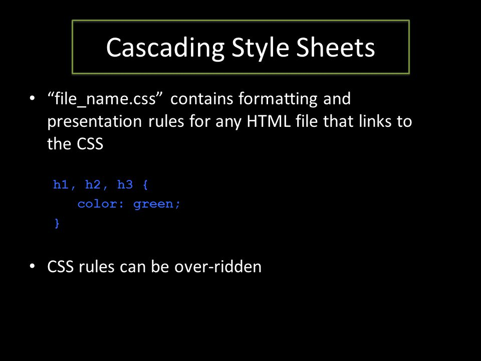 Cascading Style Sheets file_name.css contains formatting and presentation rules for any HTML file that links to the CSS h1, h2, h3 { color: green; } CSS rules can be over-ridden