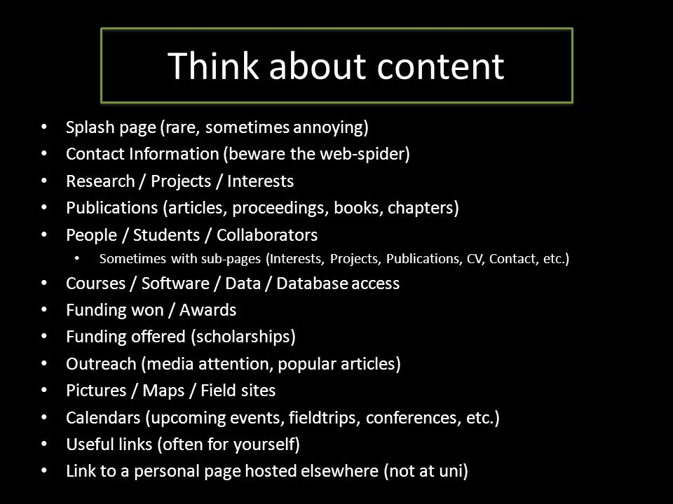 Think about content Splash page (rare, sometimes annoying) Contact Information (beware the web-spider) Research / Projects / Interests Publications (articles, proceedings, books, chapters) People / Students / Collaborators Sometimes with sub-pages (Interests, Projects, Publications, CV, Contact, etc.) Courses / Software / Data / Database access Funding won / Awards Funding offered (scholarships) Outreach (media attention, popular articles) Pictures / Maps / Field sites Calendars (upcoming events, fieldtrips, conferences, etc.) Useful links (often for yourself) Link to a personal page hosted elsewhere (not at uni)