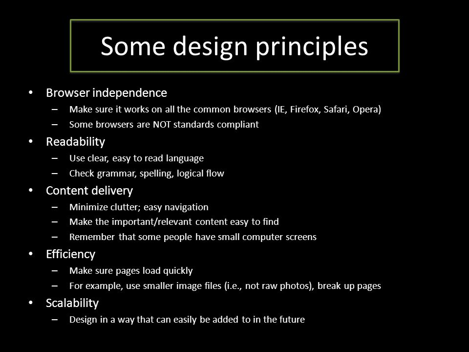 Some design principles Browser independence – Make sure it works on all the common browsers (IE, Firefox, Safari, Opera) – Some browsers are NOT standards compliant Readability – Use clear, easy to read language – Check grammar, spelling, logical flow Content delivery – Minimize clutter; easy navigation – Make the important/relevant content easy to find – Remember that some people have small computer screens Efficiency – Make sure pages load quickly – For example, use smaller image files (i.e., not raw photos), break up pages Scalability – Design in a way that can easily be added to in the future