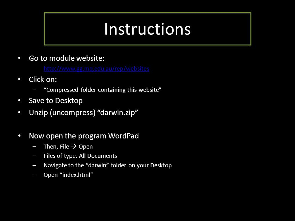 Instructions Go to module website: – http://www.gg.mq.edu.au/rep/websites http://www.gg.mq.edu.au/rep/websites Click on: – Compressed folder containing this website Save to Desktop Unzip (uncompress) darwin.zip Now open the program WordPad – Then, File  Open – Files of type: All Documents – Navigate to the darwin folder on your Desktop – Open index.html