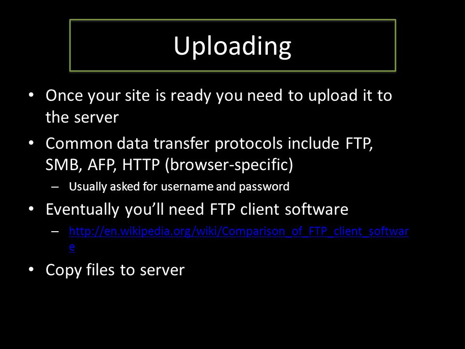 Uploading Once your site is ready you need to upload it to the server Common data transfer protocols include FTP, SMB, AFP, HTTP (browser-specific) – Usually asked for username and password Eventually you'll need FTP client software – http://en.wikipedia.org/wiki/Comparison_of_FTP_client_softwar e http://en.wikipedia.org/wiki/Comparison_of_FTP_client_softwar e Copy files to server