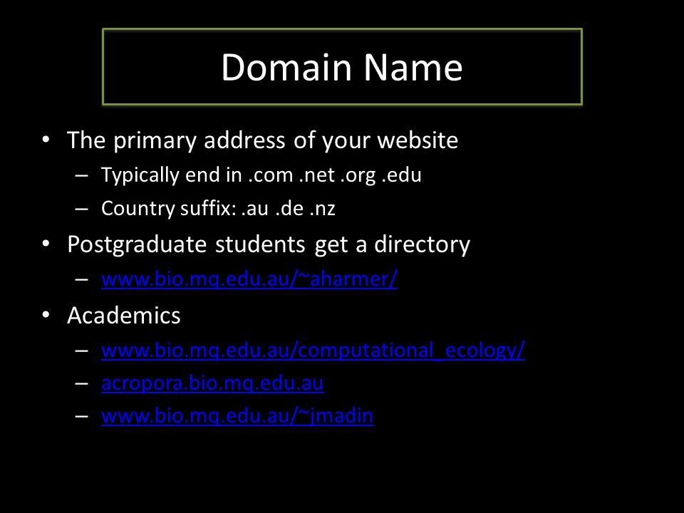 Domain Name The primary address of your website – Typically end in.com.net.org.edu – Country suffix:.au.de.nz Postgraduate students get a directory – www.bio.mq.edu.au/~aharmer/ www.bio.mq.edu.au/~aharmer/ Academics – www.bio.mq.edu.au/computational_ecology/ www.bio.mq.edu.au/computational_ecology/ – acropora.bio.mq.edu.au acropora.bio.mq.edu.au – www.bio.mq.edu.au/~jmadin www.bio.mq.edu.au/~jmadin