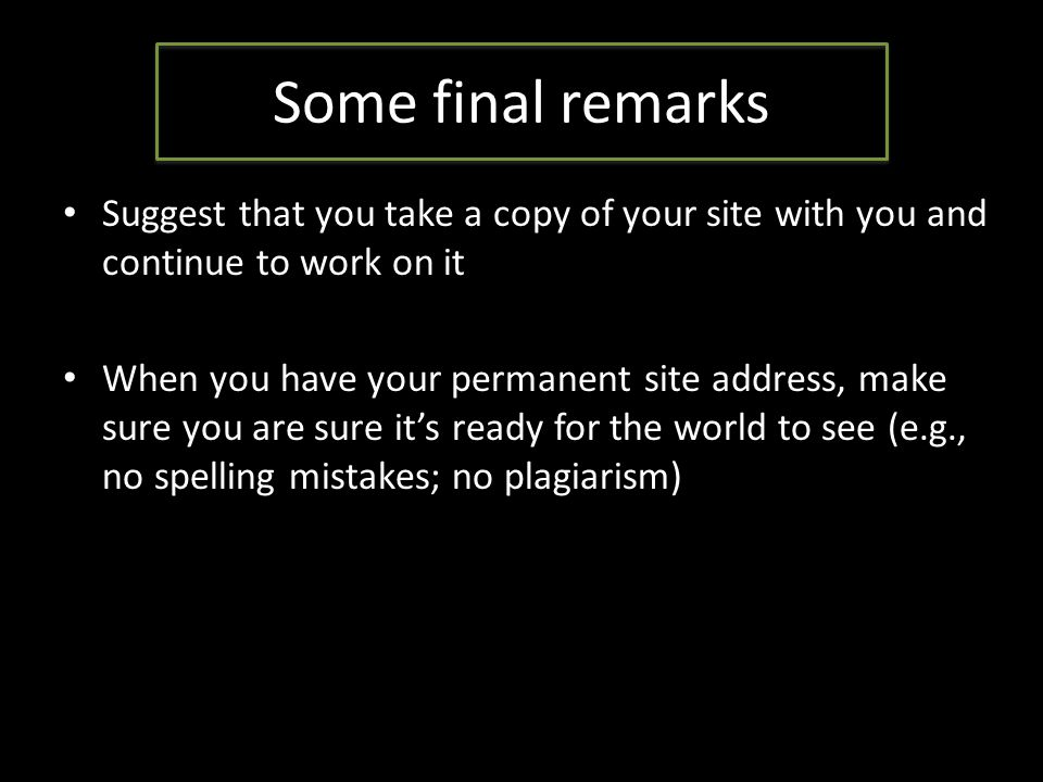 Some final remarks Suggest that you take a copy of your site with you and continue to work on it When you have your permanent site address, make sure you are sure it's ready for the world to see (e.g., no spelling mistakes; no plagiarism)