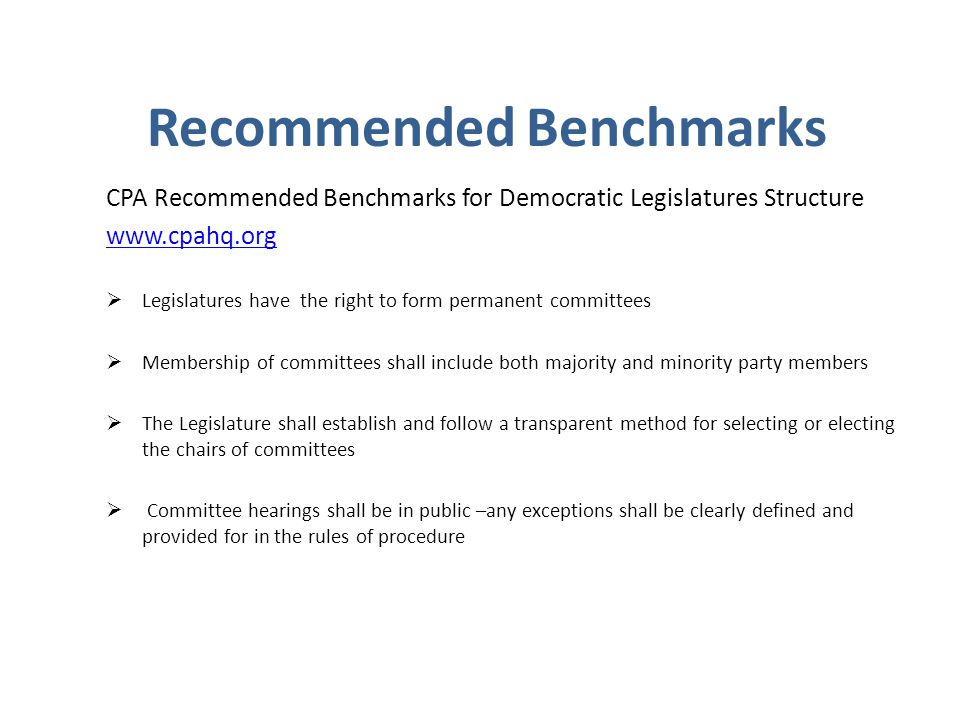 Recommended Benchmarks CPA Recommended Benchmarks for Democratic Legislatures Structure www.cpahq.org  Legislatures have the right to form permanent committees  Membership of committees shall include both majority and minority party members  The Legislature shall establish and follow a transparent method for selecting or electing the chairs of committees  Committee hearings shall be in public –any exceptions shall be clearly defined and provided for in the rules of procedure