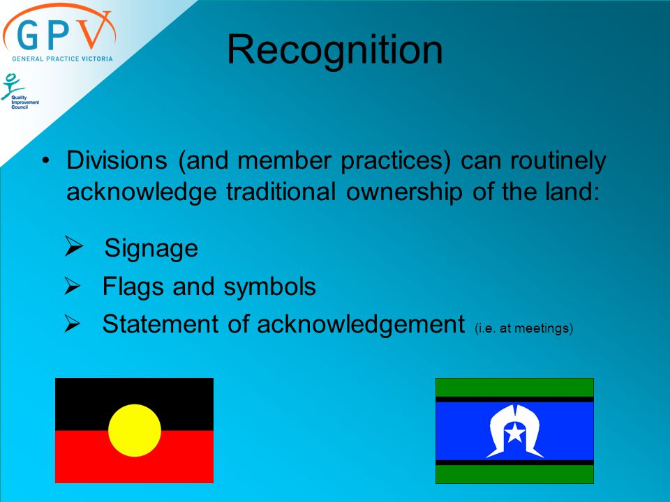 Recognition Divisions (and member practices) can routinely acknowledge traditional ownership of the land:  Signage  Flags and symbols  Statement of acknowledgement (i.e.