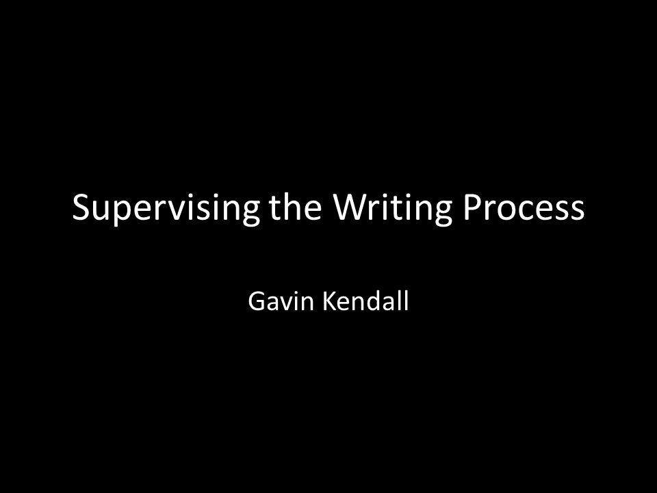 Supervising the Writing Process Gavin Kendall