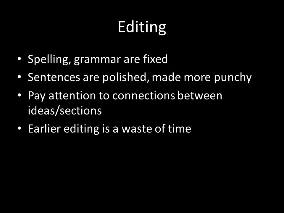 Editing Spelling, grammar are fixed Sentences are polished, made more punchy Pay attention to connections between ideas/sections Earlier editing is a waste of time
