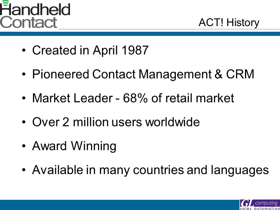 Created in April 1987 Pioneered Contact Management & CRM Market Leader - 68% of retail market Over 2 million users worldwide Award Winning Available in many countries and languages ACT.