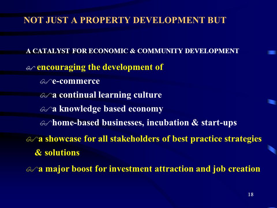18 NOT JUST A PROPERTY DEVELOPMENT BUT A CATALYST FOR ECONOMIC & COMMUNITY DEVELOPMENT $ encouraging the development of $e-commerce $a continual learning culture $a knowledge based economy $home-based businesses, incubation & start-ups $a showcase for all stakeholders of best practice strategies & solutions $a major boost for investment attraction and job creation