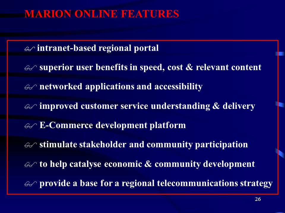 26 MARION ONLINE FEATURES $ intranet-based regional portal $ superior user benefits in speed, cost & relevant content $ networked applications and accessibility $ improved customer service understanding & delivery $ E-Commerce development platform $ stimulate stakeholder and community participation $ to help catalyse economic & community development $ provide a base for a regional telecommunications strategy