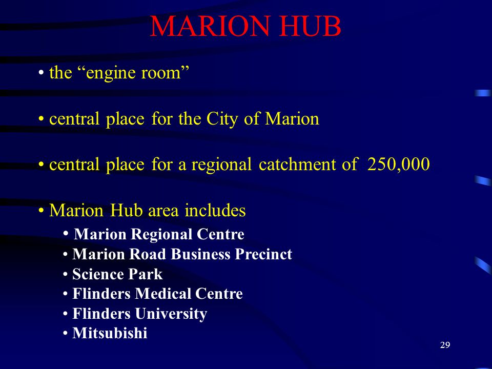 29 MARION HUB the engine room central place for the City of Marion central place for a regional catchment of 250,000 Marion Hub area includes Marion Regional Centre Marion Road Business Precinct Science Park Flinders Medical Centre Flinders University Mitsubishi