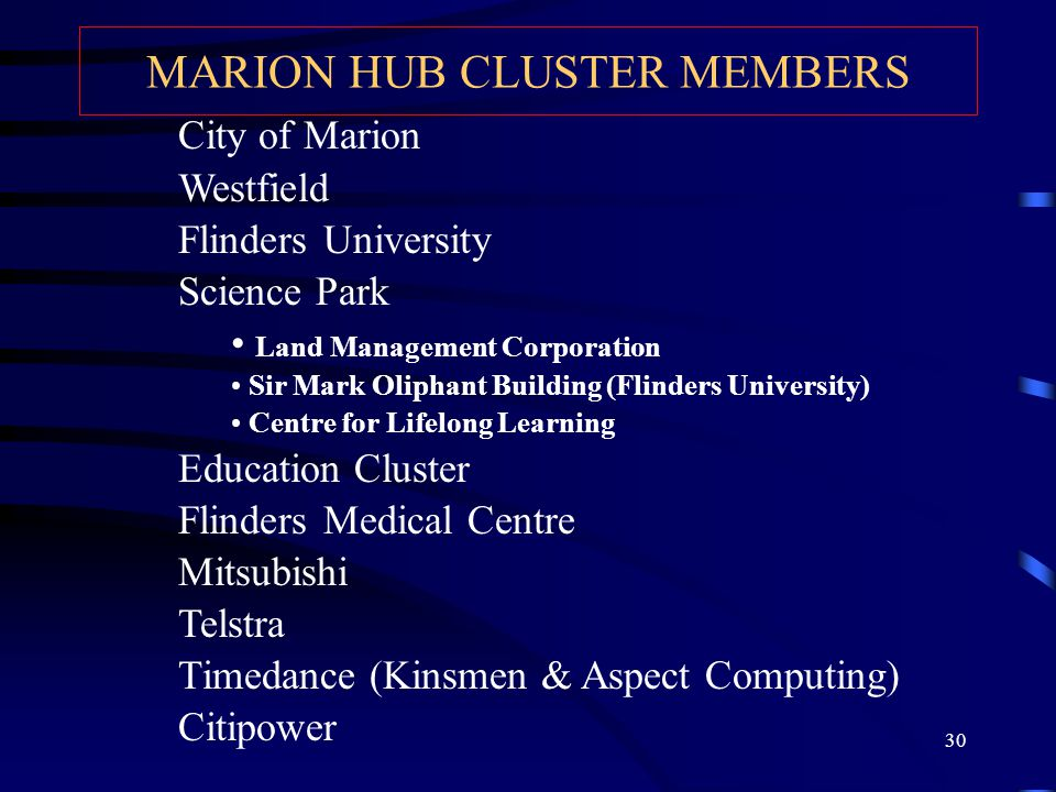 30 MARION HUB CLUSTER MEMBERS City of Marion Westfield Flinders University Science Park Land Management Corporation Sir Mark Oliphant Building (Flinders University) Centre for Lifelong Learning Education Cluster Flinders Medical Centre Mitsubishi Telstra Timedance (Kinsmen & Aspect Computing) Citipower
